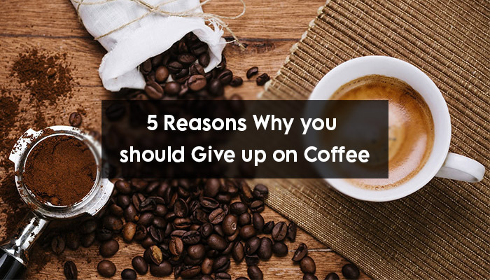 5 Reasons Why you should Give up on Coffee
